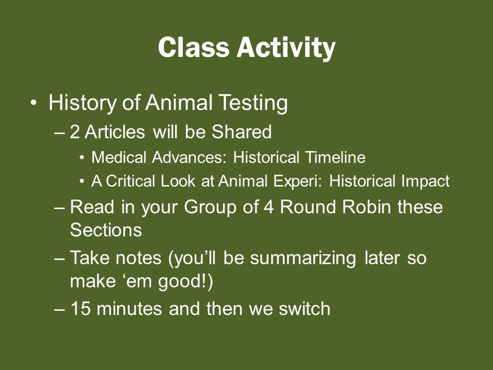 Class Activity History of Animal Testing –2 Articles will be Shared Medical Advances: Historical Timeline A Critical Look at Animal Experi: Historical Impact –Read in your Group of 4 Round Robin these Sections –Take notes (you'll be summarizing later so make 'em good!) –15 minutes and then we switch