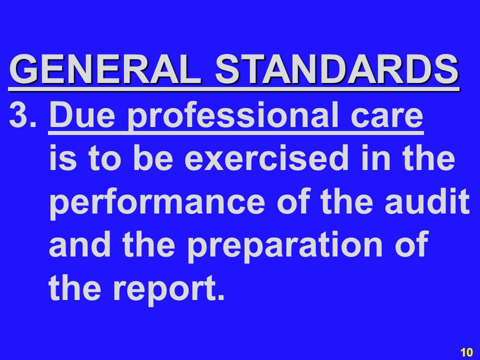10 GENERAL STANDARDS 3. Due professional care is to be exercised in the performance of the audit and the preparation of the report.