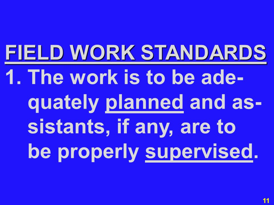 11 FIELD WORK STANDARDS 1. The work is to be ade- quately planned and as- sistants, if any, are to be properly supervised.
