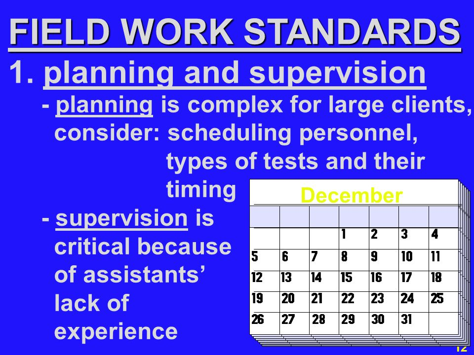 12 - planning is complex for large clients, consider: scheduling personnel, types of tests and their timing - supervision is critical because of assistants' lack of experience FIELD WORK STANDARDS 1.