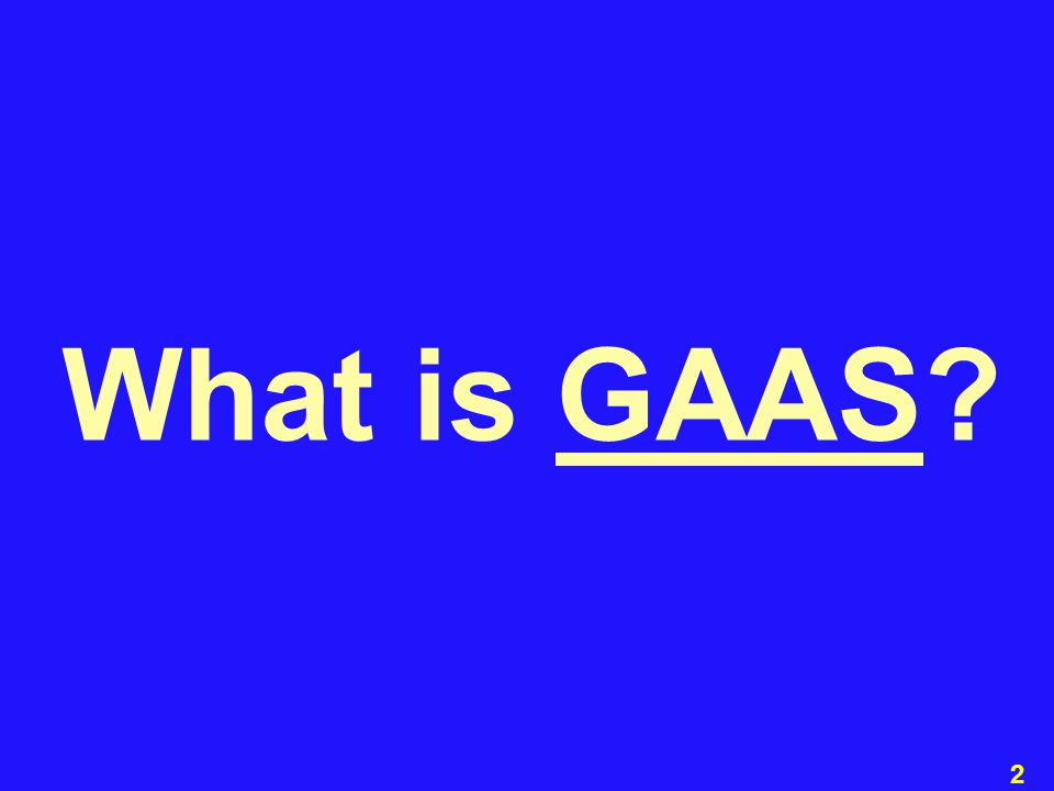 3 Generally Accepted Auditing Standards (GAAS) - the foundation of all auditing theory and practice