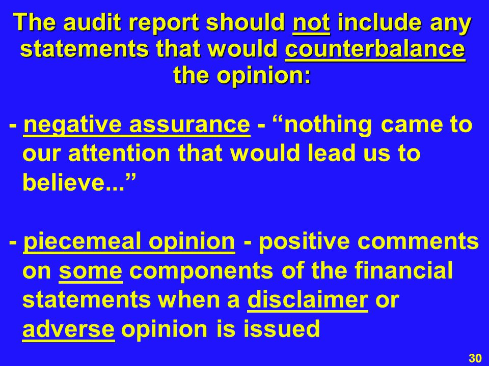 30 The audit report should not include any statements that would counterbalance the opinion: - negative assurance - nothing came to our attention that would lead us to believe... - piecemeal opinion - positive comments on some components of the financial statements when a disclaimer or adverse opinion is issued