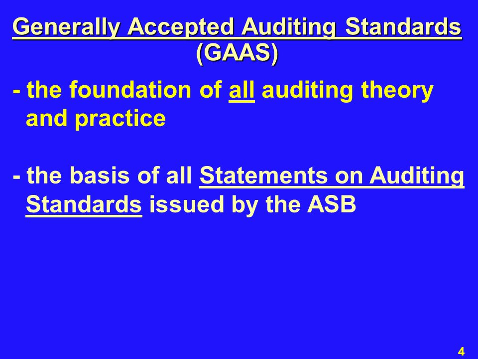 5 - the foundation of all auditing theory and practice - the basis of all Statements on Auditing Standards issued by the ASB - ten standards categorized into three groups: general, field work, and reporting Generally Accepted Auditing Standards (GAAS)