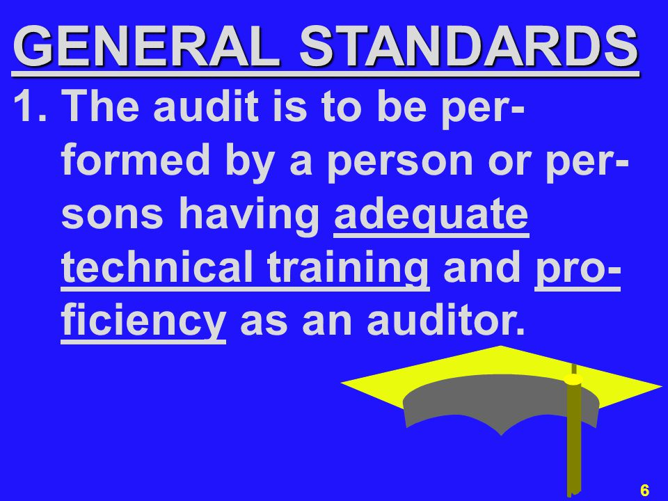 6 GENERAL STANDARDS 1. The audit is to be per- formed by a person or per- sons having adequate technical training and pro- ficiency as an auditor.