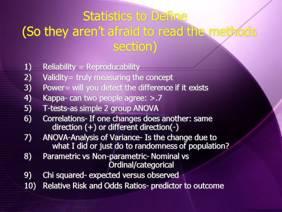 Statistics to Define (So they aren't afraid to read the methods section) 1)Reliability = Reproducability 2)Validity= truly measuring the concept 3)Power= will you detect the difference if it exists 4)Kappa- can two people agree: >.7 5)T-tests-as simple 2 group ANOVA 6)Correlations- If one changes does another: same direction (+) or different direction(-) 7)ANOVA-Analysis of Variance- Is the change due to what I did or just do to randomness of population.