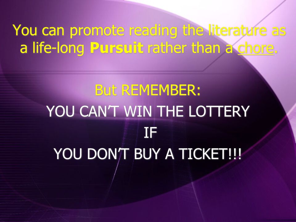 You can promote reading the literature as a life-long Pursuit rather than a chore. But REMEMBER: YOU CAN'T WIN THE LOTTERY IF YOU DON'T BUY A TICKET!!