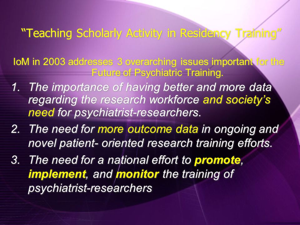 """Teaching Scholarly Activity in Residency Training"" IoM in 2003 addresses 3 overarching issues important for the Future of Psychiatric Training. 1.The"