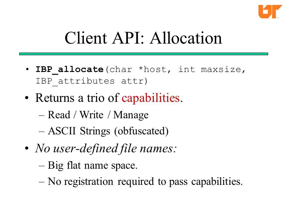 Client API: Allocation IBP_allocate(char *host, int maxsize, IBP_attributes attr) Returns a trio of capabilities.