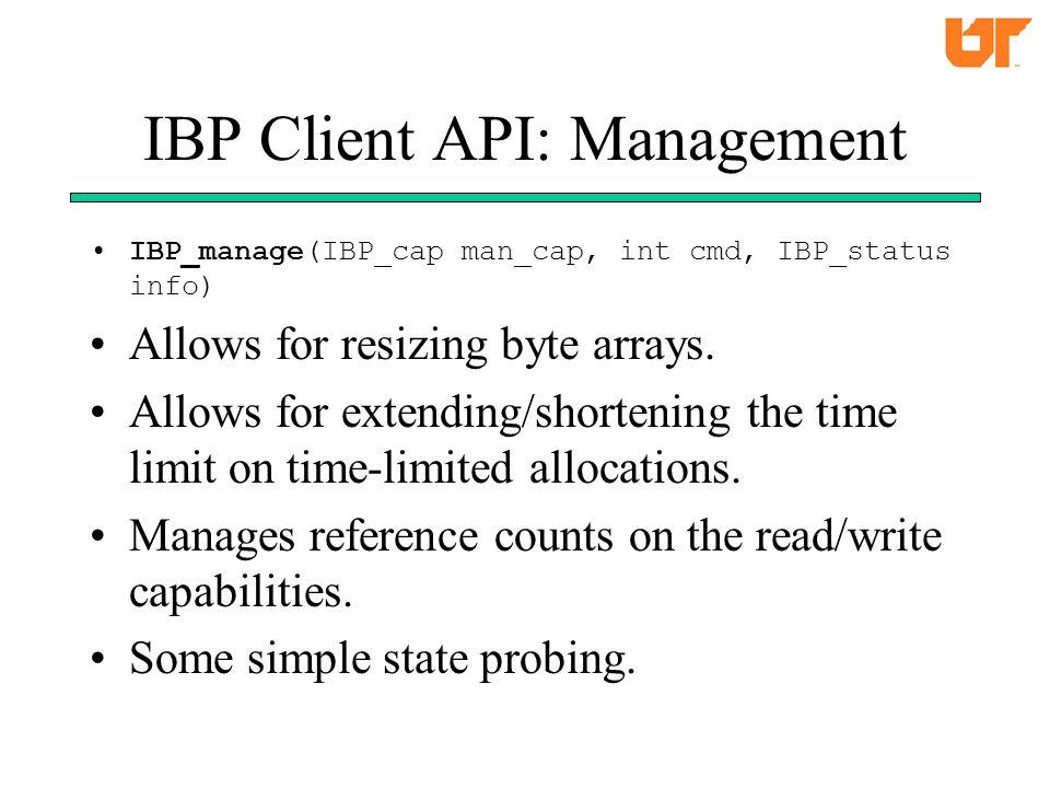 IBP Client API: Management IBP_manage(IBP_cap man_cap, int cmd, IBP_status info) Allows for resizing byte arrays.