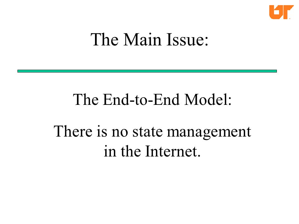 The End-to-End Model: There is no state management in the Internet. The Main Issue:
