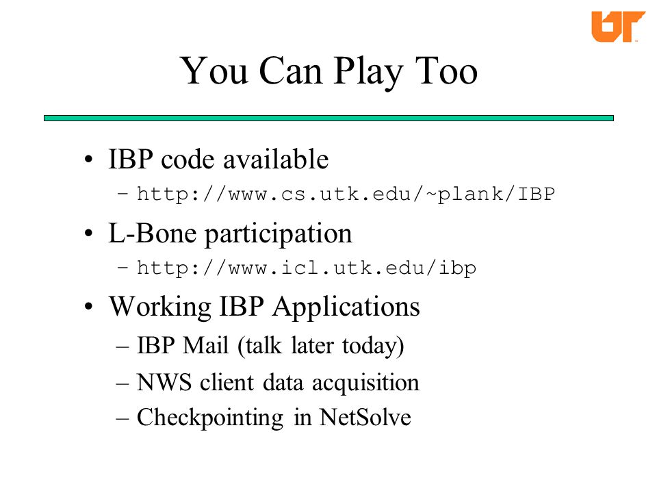 You Can Play Too IBP code available –http://www.cs.utk.edu/~plank/IBP L-Bone participation –http://www.icl.utk.edu/ibp Working IBP Applications –IBP Mail (talk later today) –NWS client data acquisition –Checkpointing in NetSolve