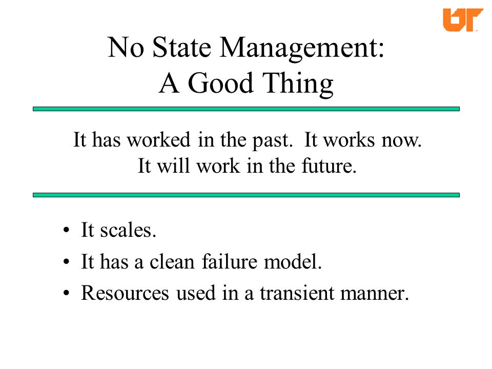 No State Management: A Good Thing It scales. It has a clean failure model.