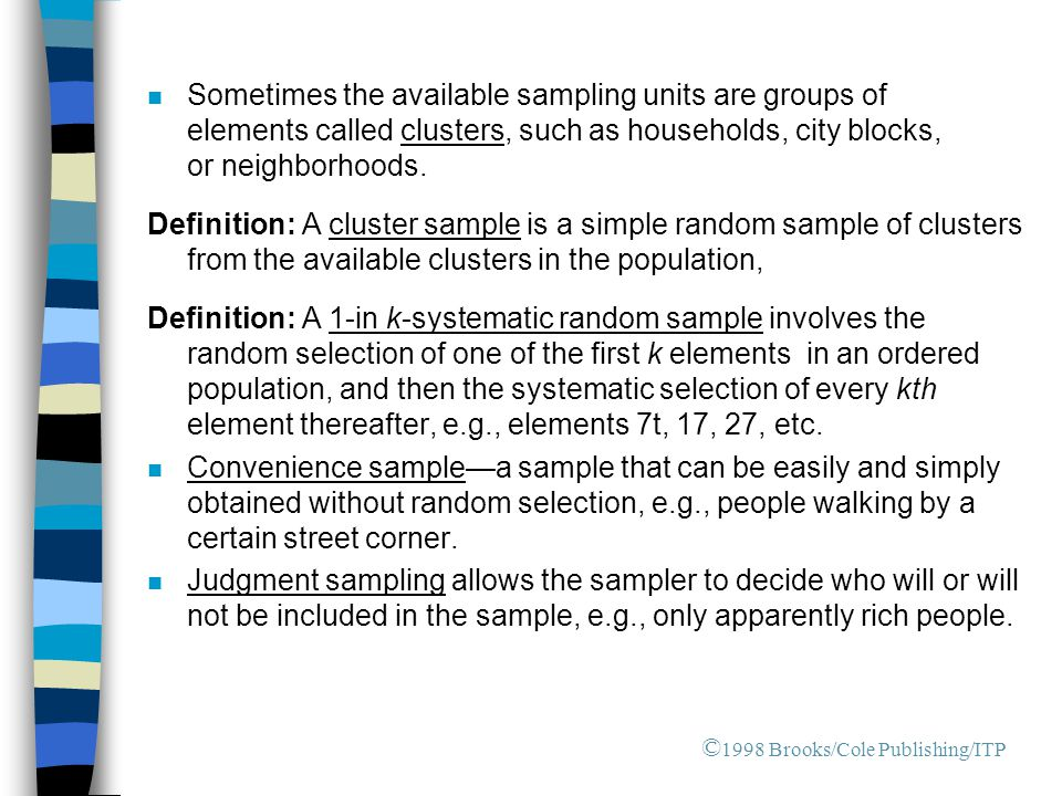 n Sometimes the available sampling units are groups of elements called clusters, such as households, city blocks, or neighborhoods.