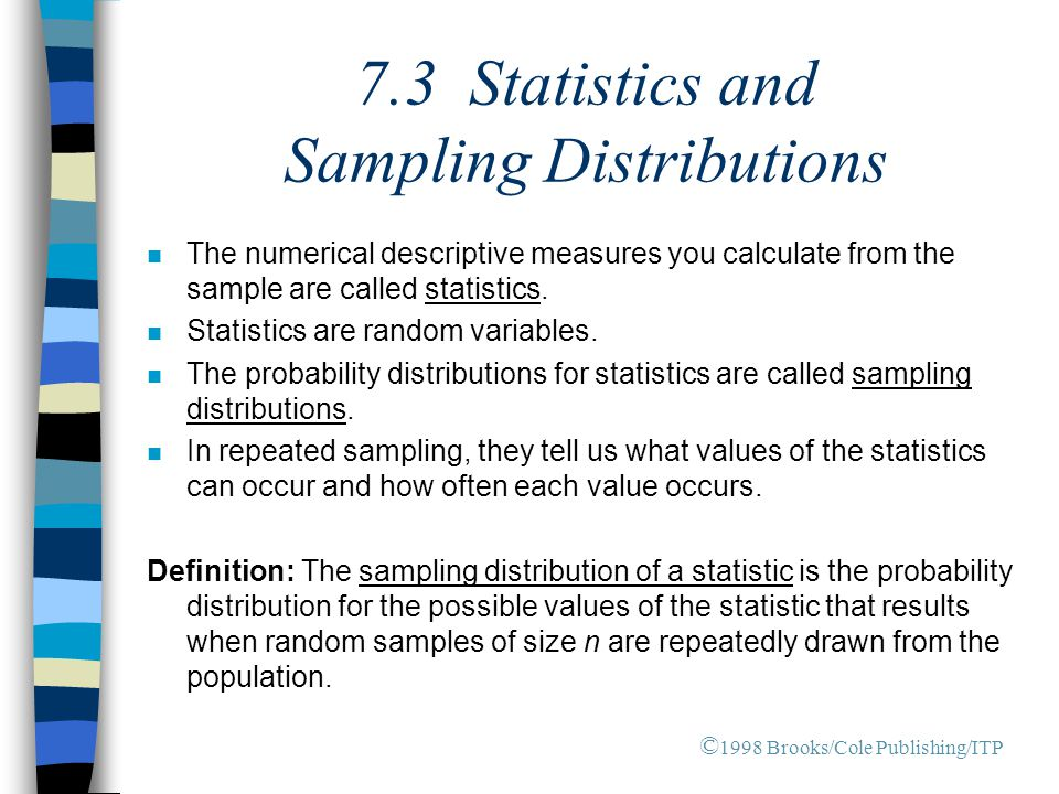 7.3 Statistics and Sampling Distributions n The numerical descriptive measures you calculate from the sample are called statistics.