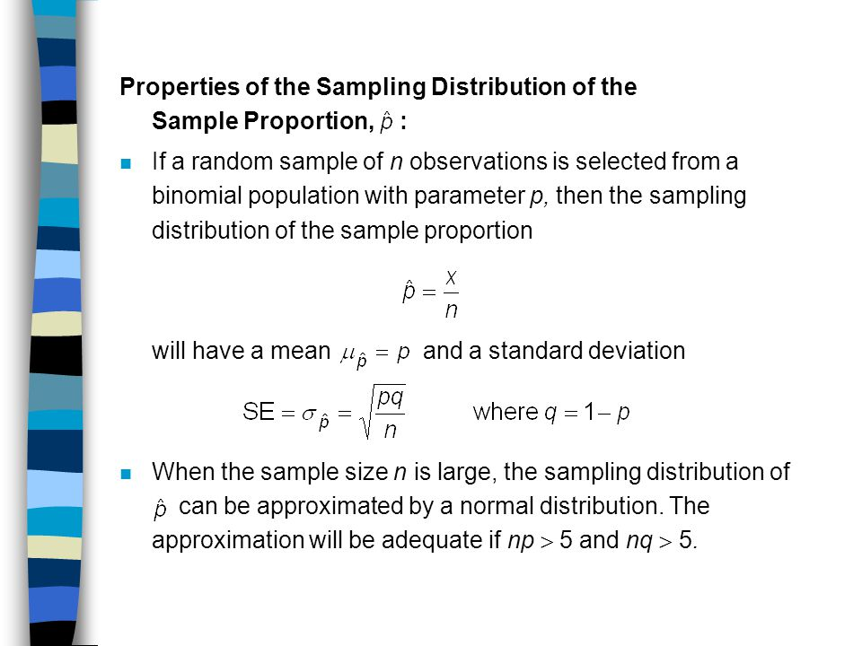 Properties of the Sampling Distribution of the Sample Proportion, : n If a random sample of n observations is selected from a binomial population with parameter p, then the sampling distribution of the sample proportion will have a mean and a standard deviation When the sample size n is large, the sampling distribution of can be approximated by a normal distribution.