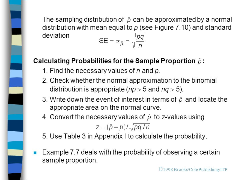 The sampling distribution of can be approximated by a normal distribution with mean equal to p (see Figure 7.10) and standard deviation Calculating Probabilities for the Sample Proportion : 1.Find the necessary values of n and p.
