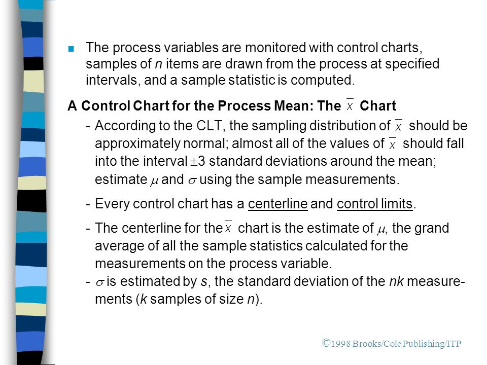 n The process variables are monitored with control charts, samples of n items are drawn from the process at specified intervals, and a sample statistic is computed.
