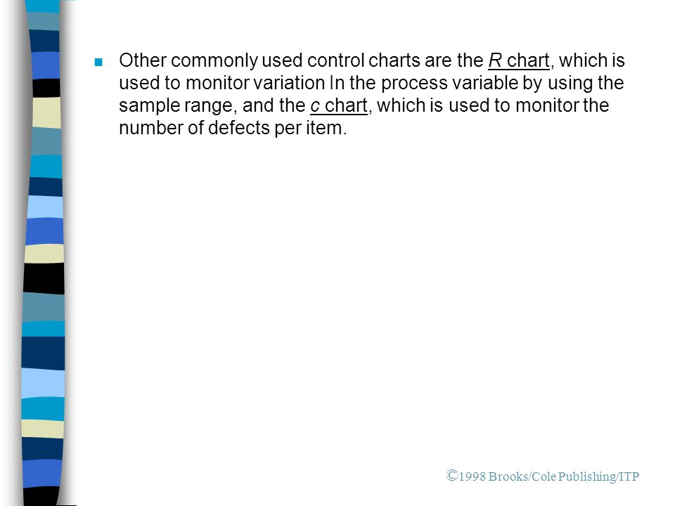n Other commonly used control charts are the R chart, which is used to monitor variation In the process variable by using the sample range, and the c chart, which is used to monitor the number of defects per item.