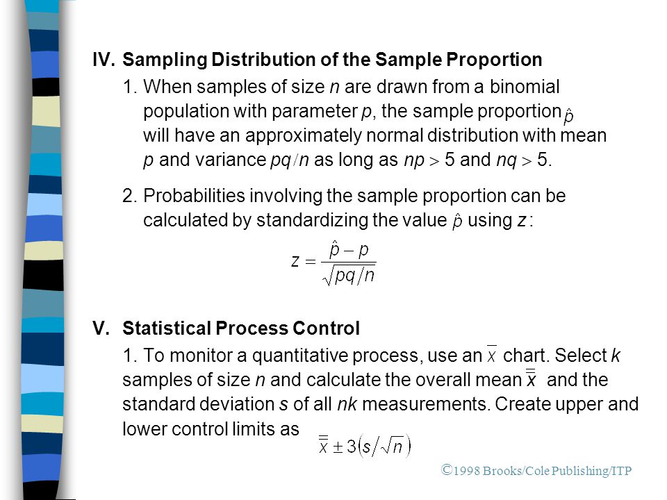 IV.Sampling Distribution of the Sample Proportion 1.When samples of size n are drawn from a binomial population with parameter p, the sample proportion will have an approximately normal distribution with mean p and variance pq  n as long as np  5 and nq  5.