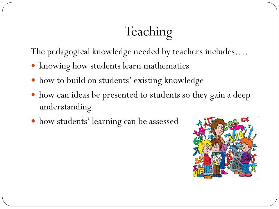 Teaching The pedagogical knowledge needed by teachers includes….