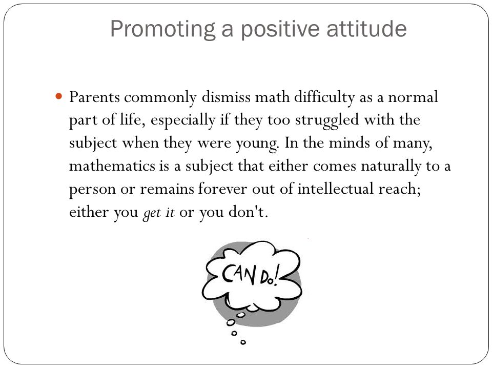 Promoting a positive attitude Parents commonly dismiss math difficulty as a normal part of life, especially if they too struggled with the subject when they were young.