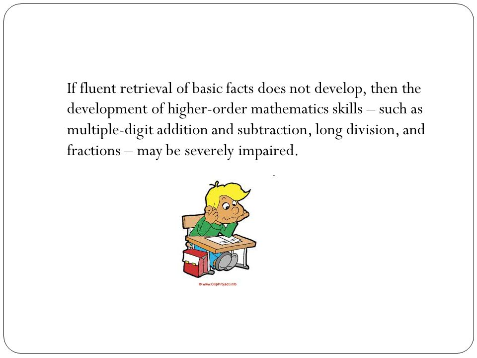 If fluent retrieval of basic facts does not develop, then the development of higher-order mathematics skills – such as multiple-digit addition and subtraction, long division, and fractions – may be severely impaired.