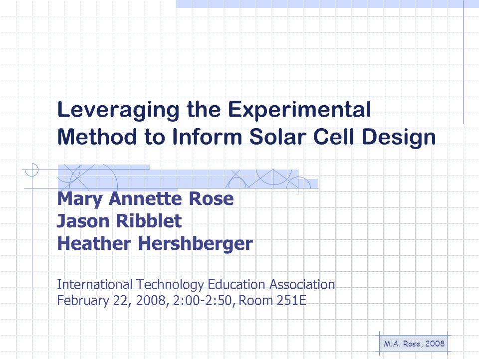 M.A. Rose, 2008 Leveraging the Experimental Method to Inform Solar Cell Design Mary Annette Rose Jason Ribblet Heather Hershberger International Techn