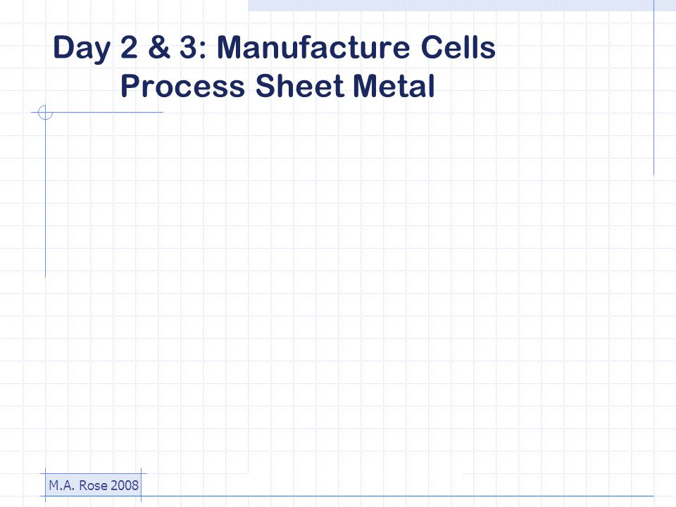 M.A. Rose 2008 Day 2 & 3: Manufacture Cells Process Sheet Metal