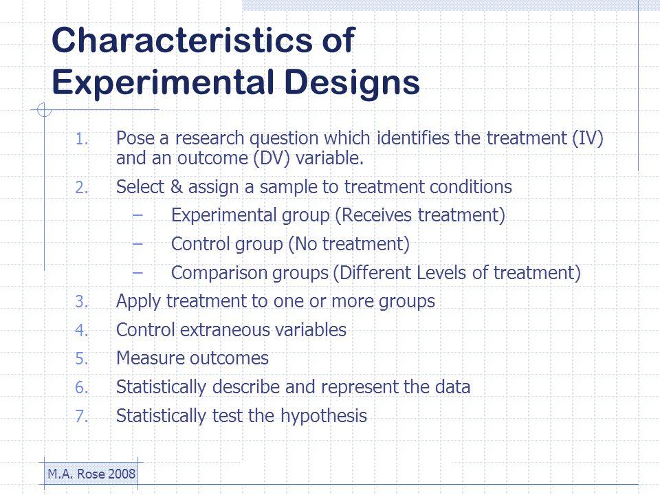 M.A. Rose 2008 Characteristics of Experimental Designs 1.