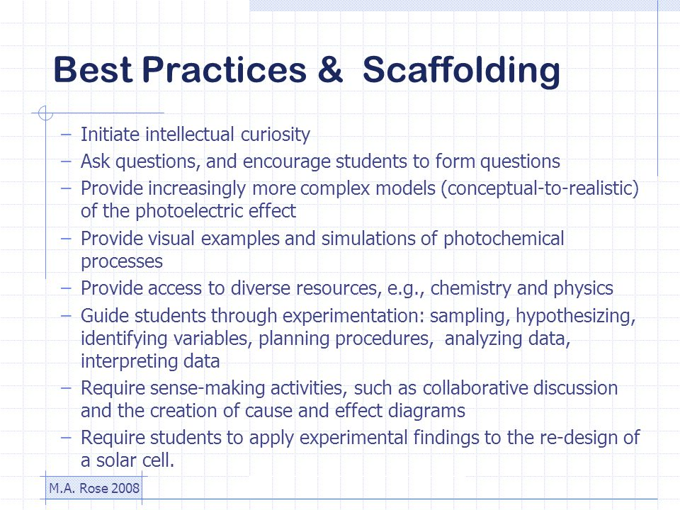 M.A. Rose 2008 Best Practices & Scaffolding –Initiate intellectual curiosity –Ask questions, and encourage students to form questions –Provide increas