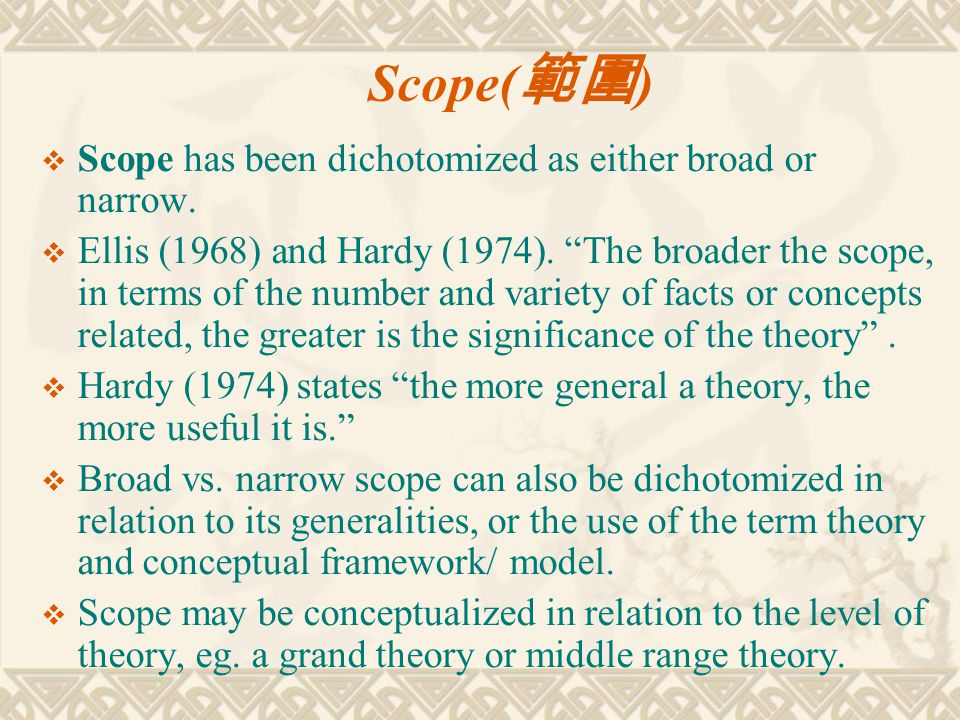 """Scope( 範圍 )  Scope has been dichotomized as either broad or narrow.  Ellis (1968) and Hardy (1974). """"The broader the scope, in terms of the number a"""