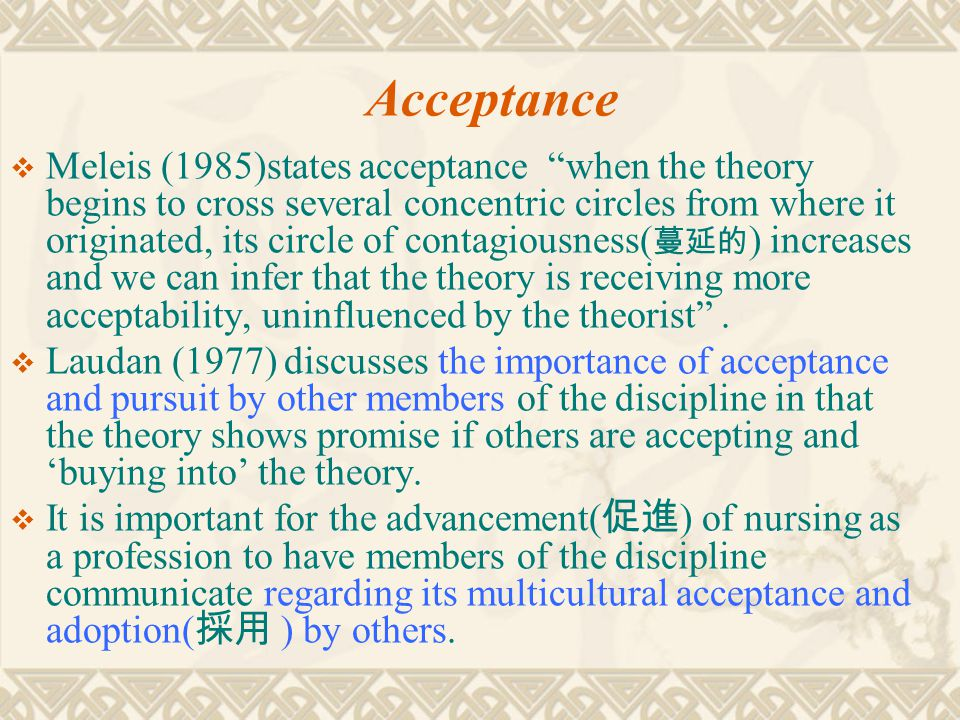 """Acceptance  Meleis (1985)states acceptance """"when the theory begins to cross several concentric circles from where it originated, its circle of contag"""