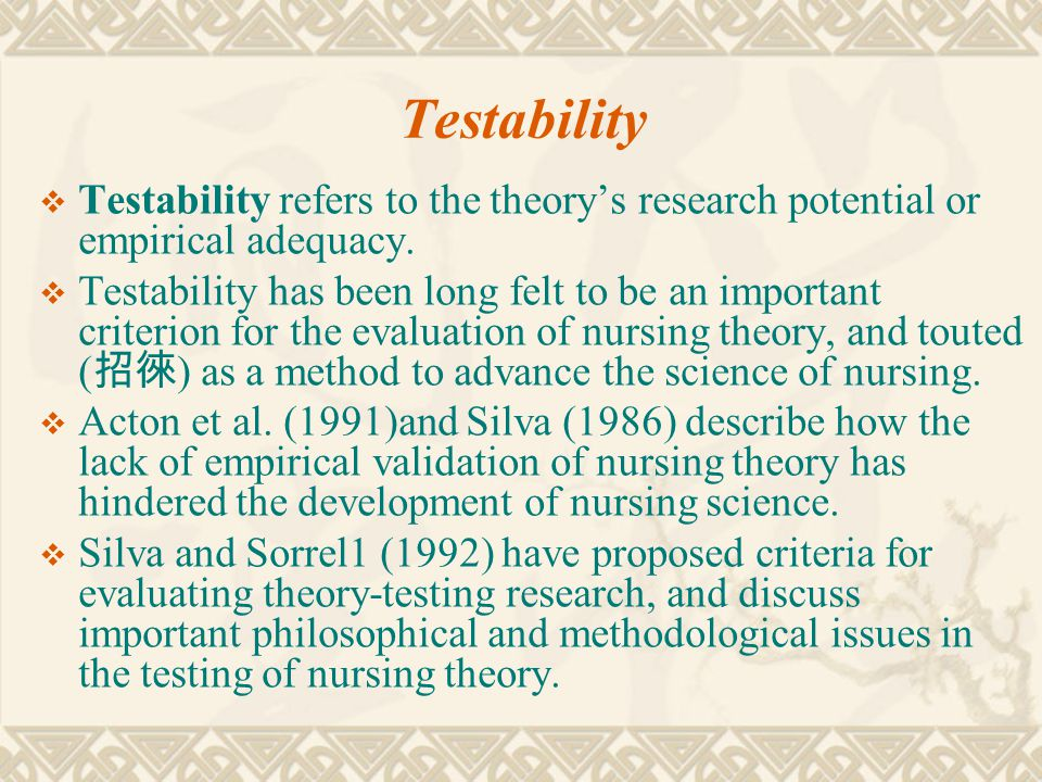 Testability  Testability refers to the theory's research potential or empirical adequacy.  Testability has been long felt to be an important criteri