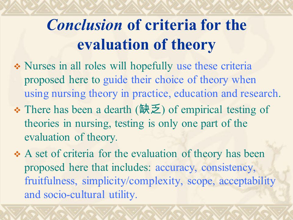 Conclusion of criteria for the evaluation of theory  Nurses in all roles will hopefully use these criteria proposed here to guide their choice of the