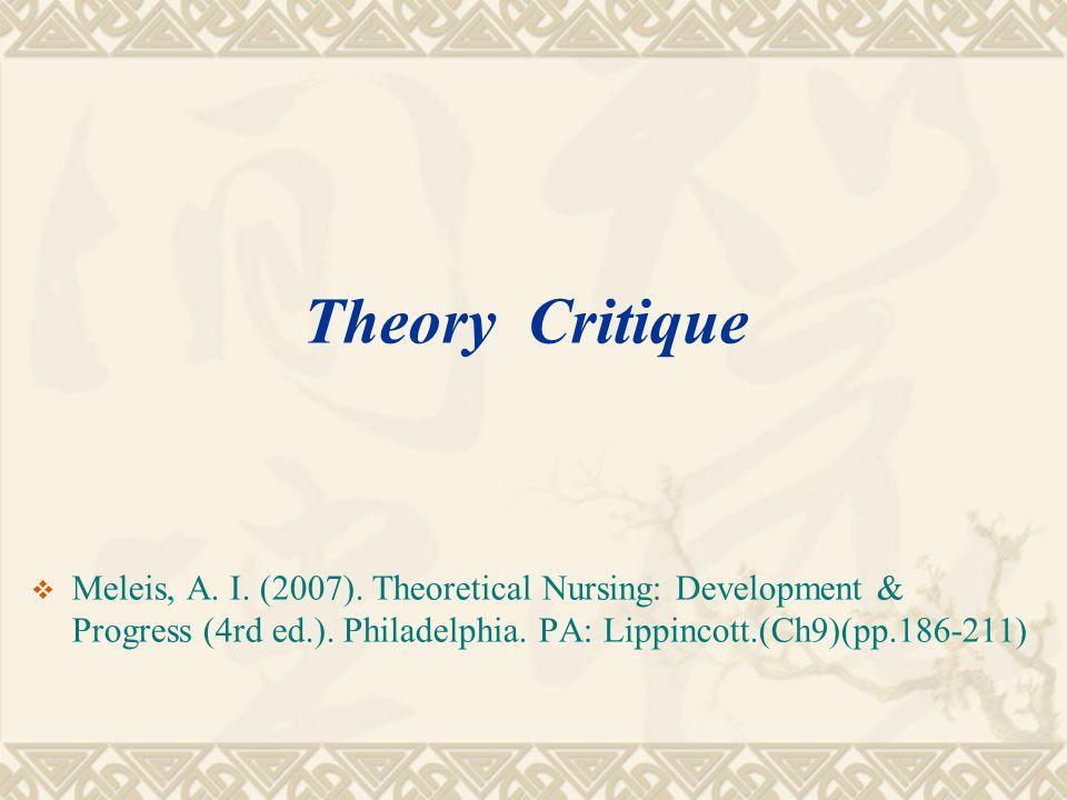  Meleis, A. I. (2007). Theoretical Nursing: Development & Progress (4rd ed.). Philadelphia. PA: Lippincott.(Ch9)(pp.186-211) Theory Critique