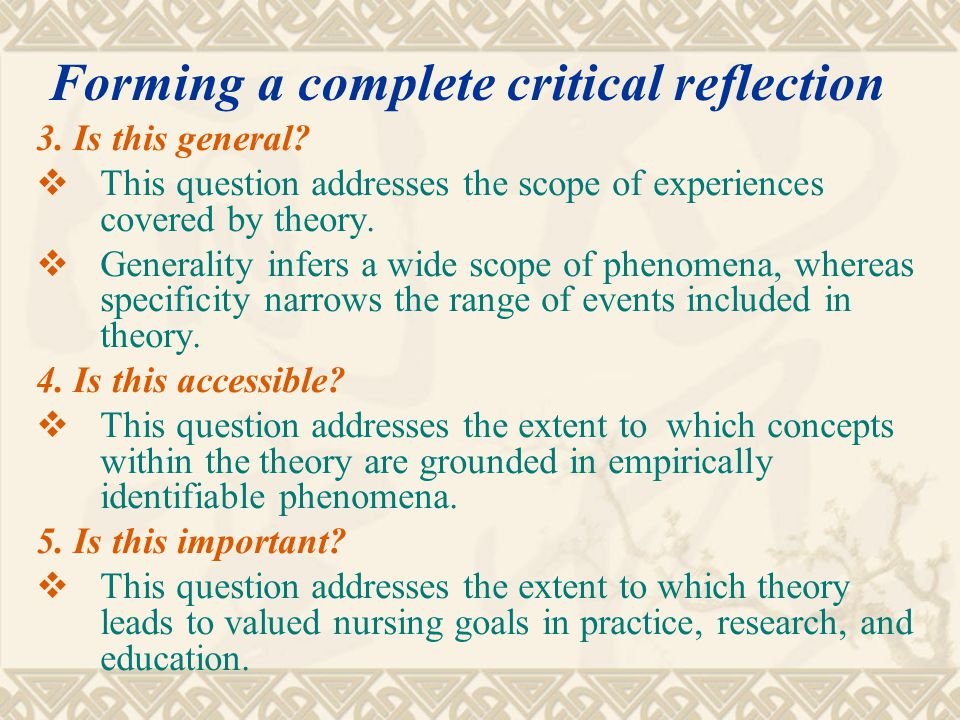 3. Is this general?  This question addresses the scope of experiences covered by theory.  Generality infers a wide scope of phenomena, whereas speci