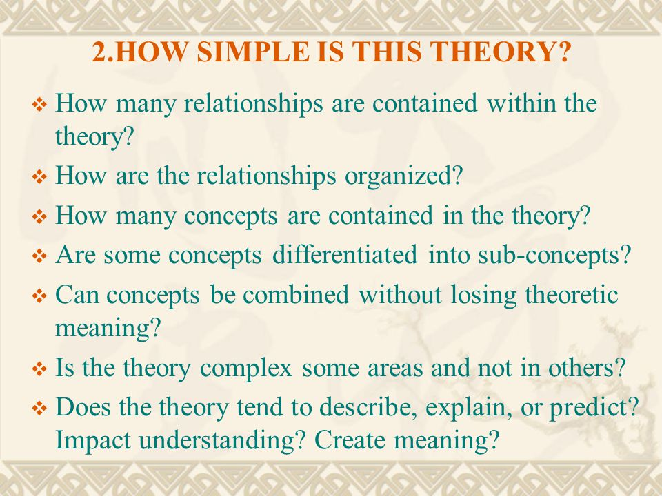2.HOW SIMPLE IS THIS THEORY?  How many relationships are contained within the theory?  How are the relationships organized?  How many concepts are
