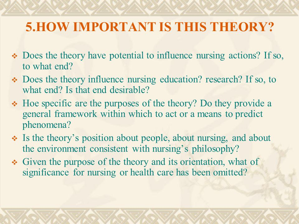 5.HOW IMPORTANT IS THIS THEORY?  Does the theory have potential to influence nursing actions? If so, to what end?  Does the theory influence nursing