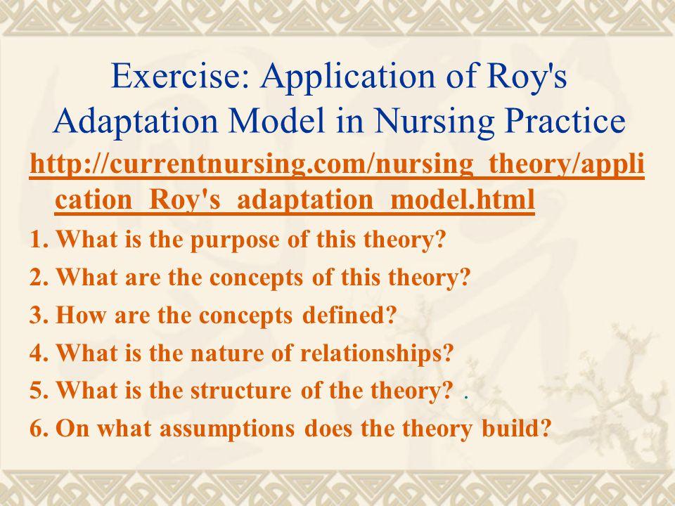 Exercise: Application of Roy's Adaptation Model in Nursing Practice http://currentnursing.com/nursing_theory/appli cation_Roy's_adaptation_model.html