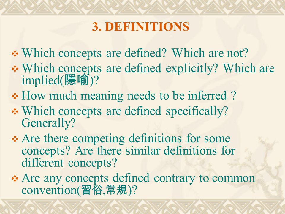 3. DEFINITIONS  Which concepts are defined? Which are not?  Which concepts are defined explicitly? Which are implied( 隱喻 )?  How much meaning needs