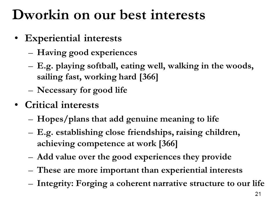 Dworkin on our best interests Experiential interests –Having good experiences –E.g. playing softball, eating well, walking in the woods, sailing fast,