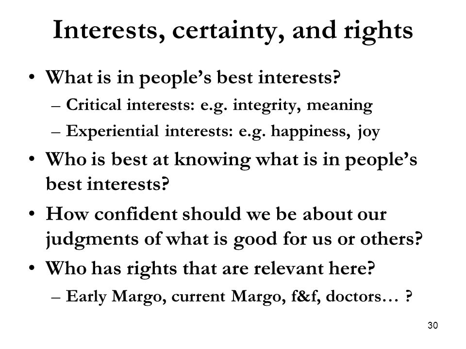 Interests, certainty, and rights What is in people's best interests? –Critical interests: e.g. integrity, meaning –Experiential interests: e.g. happin