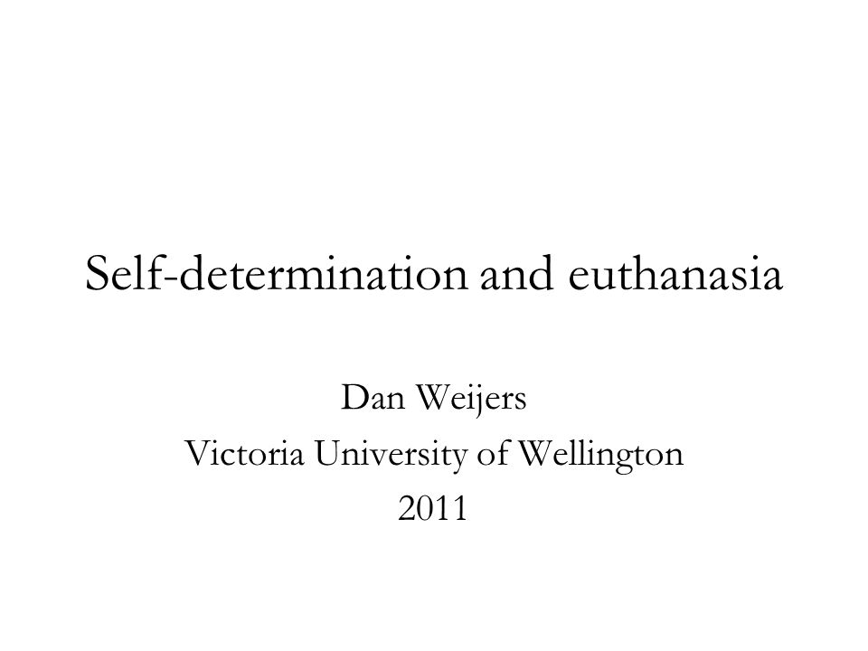 Self-determination and euthanasia Dan Weijers Victoria University of Wellington 2011