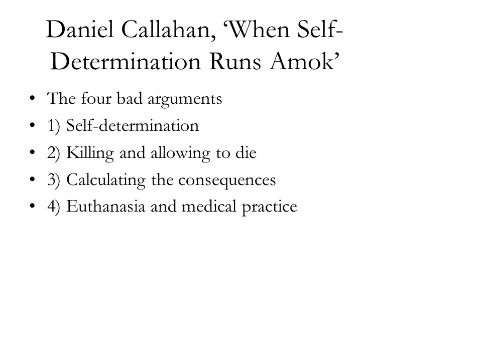 Daniel Callahan, 'When Self- Determination Runs Amok' The four bad arguments 1) Self-determination 2) Killing and allowing to die 3) Calculating the c