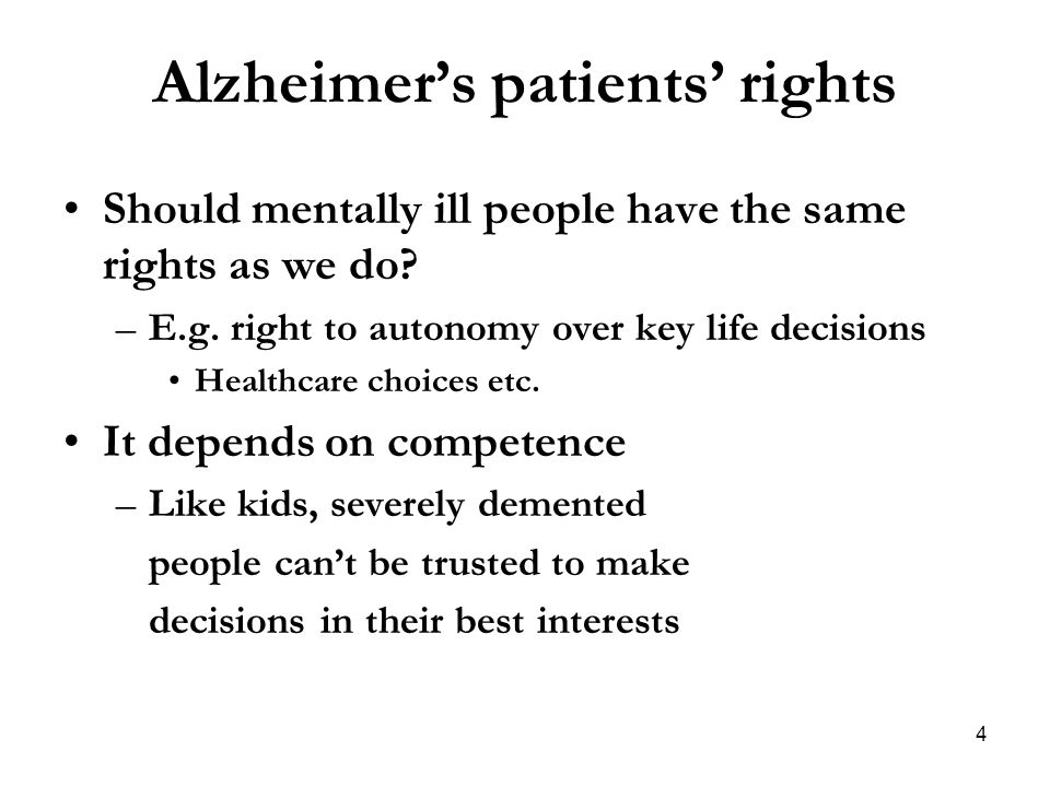 Alzheimer's patients' rights Should mentally ill people have the same rights as we do? –E.g. right to autonomy over key life decisions Healthcare choi