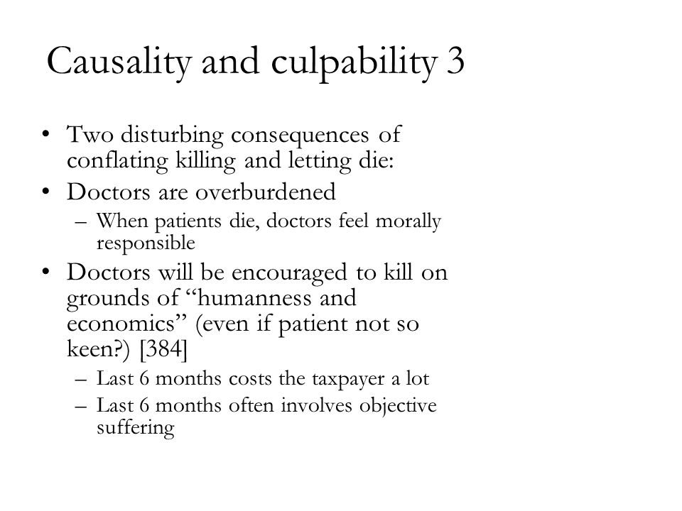 Causality and culpability 3 Two disturbing consequences of conflating killing and letting die: Doctors are overburdened –When patients die, doctors fe