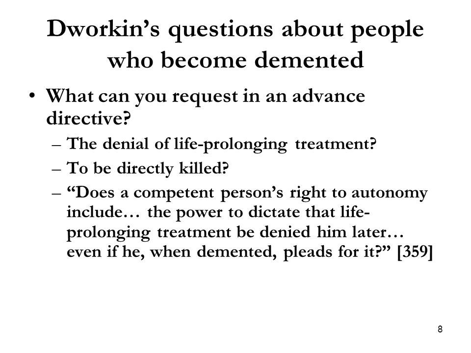 Dworkin's questions about people who become demented What can you request in an advance directive? –The denial of life-prolonging treatment? –To be di