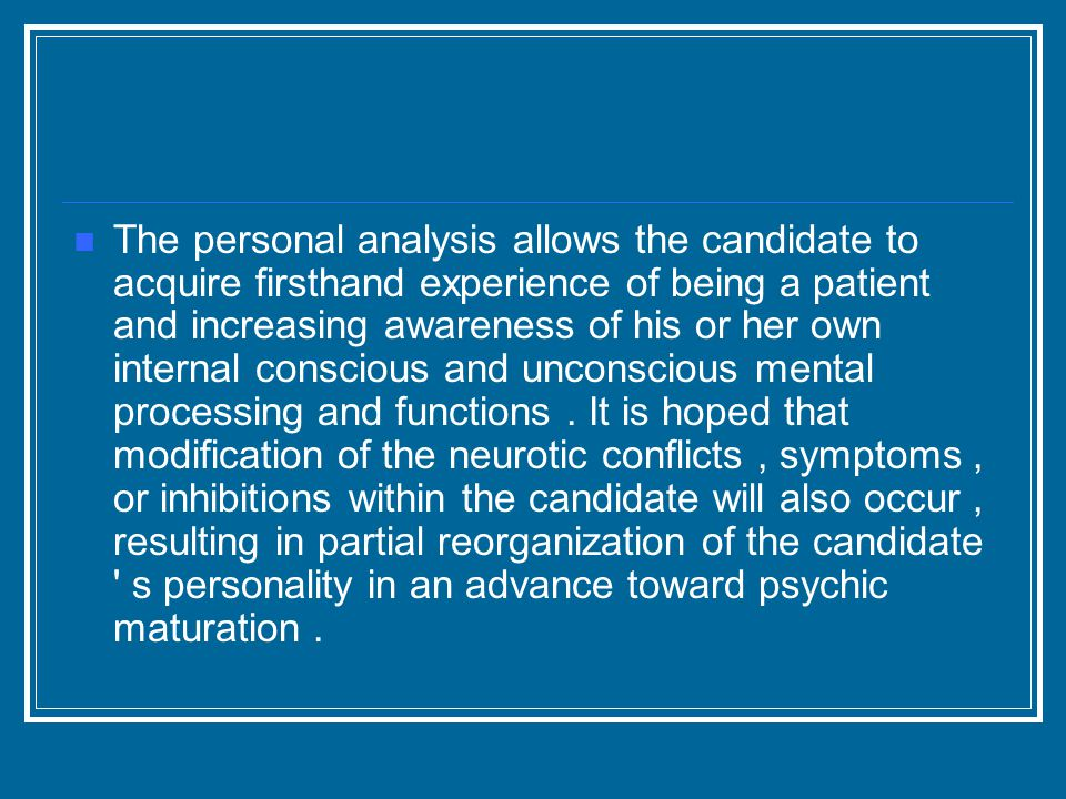 The personal analysis allows the candidate to acquire firsthand experience of being a patient and increasing awareness of his or her own internal conscious and unconscious mental processing and functions.