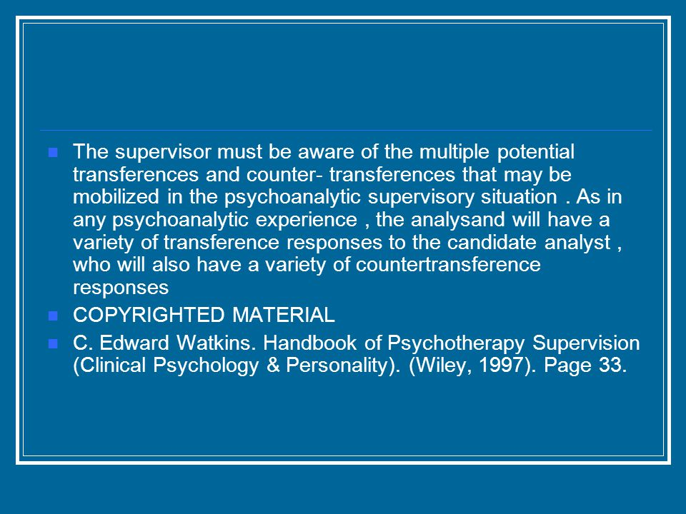 The supervisor must be aware of the multiple potential transferences and counter- transferences that may be mobilized in the psychoanalytic supervisory situation.