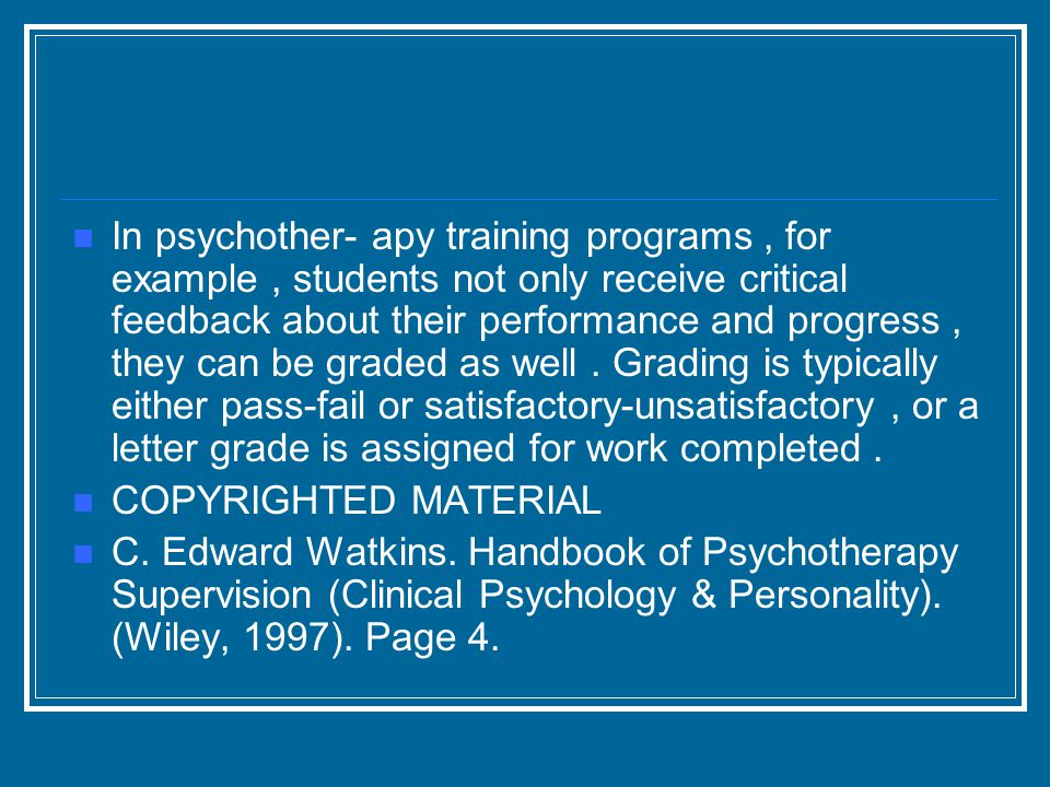 In psychother- apy training programs, for example, students not only receive critical feedback about their performance and progress, they can be graded as well.